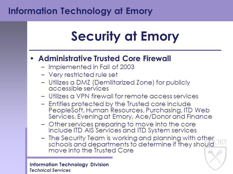 Information Technology at Emory Information Technology Division Technical Services Security at Emory Administrative Trusted Core Firewall –Implemented in Fall of 2003 –Very restricted rule set –Utilizes a DMZ (Demilitarized Zone) for publicly accessible services –Utilizes a VPN firewall for remote access services –Entities protected by the Trusted core include PeopleSoft, Human Resources, Purchasing, ITD Web Services, Evening at Emory, Ace/Donor and Finance –Other services preparing to move into the core include ITD AIS Services and ITD System services –The Security Team is working and planning with other schools and departments to determine if they should move into the Trusted Core