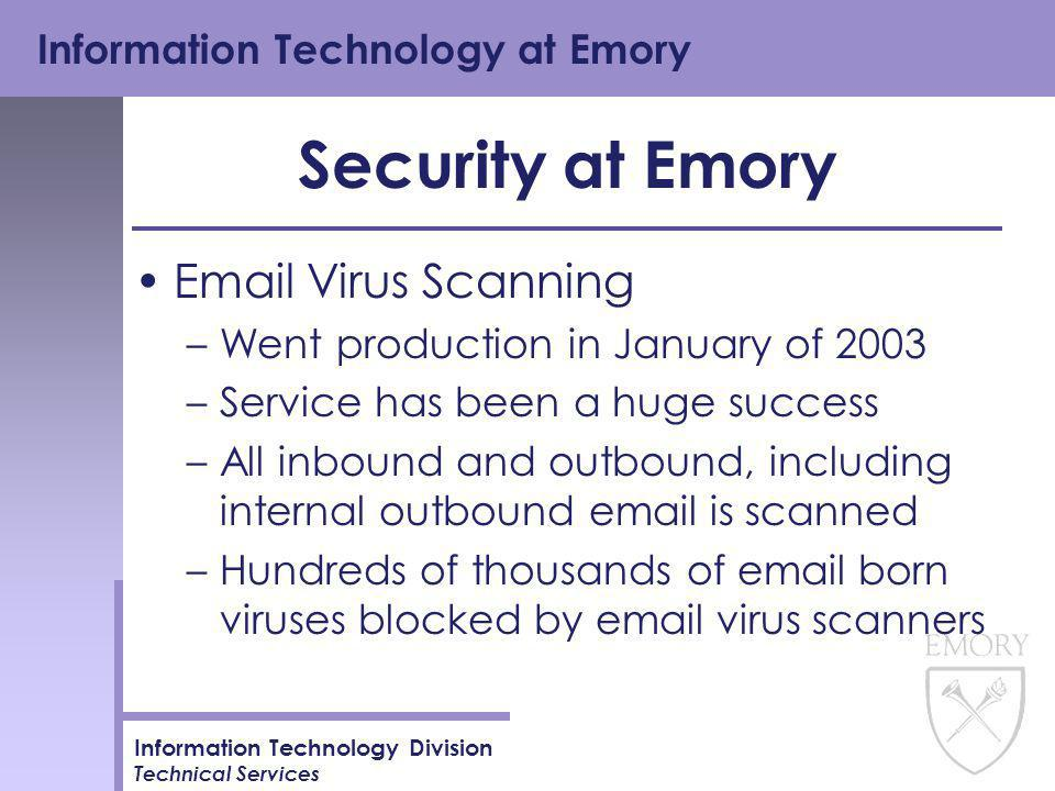 Information Technology at Emory Information Technology Division Technical Services Security at Emory Email Virus Scanning –Went production in January of 2003 –Service has been a huge success –All inbound and outbound, including internal outbound email is scanned –Hundreds of thousands of email born viruses blocked by email virus scanners