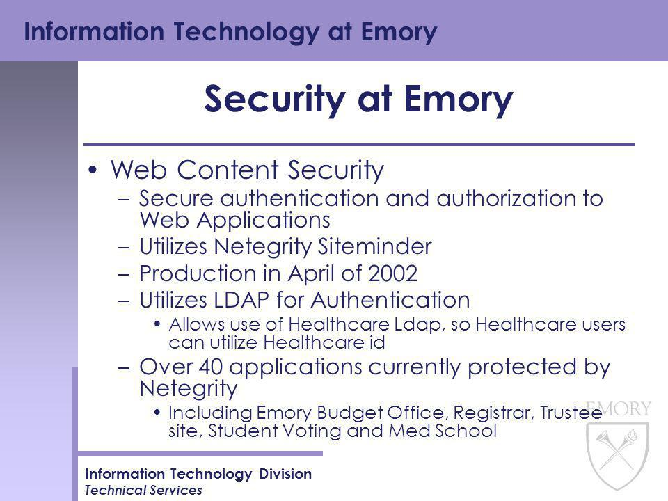 Information Technology at Emory Information Technology Division Technical Services Security at Emory Web Content Security –Secure authentication and authorization to Web Applications –Utilizes Netegrity Siteminder –Production in April of 2002 –Utilizes LDAP for Authentication Allows use of Healthcare Ldap, so Healthcare users can utilize Healthcare id –Over 40 applications currently protected by Netegrity Including Emory Budget Office, Registrar, Trustee site, Student Voting and Med School