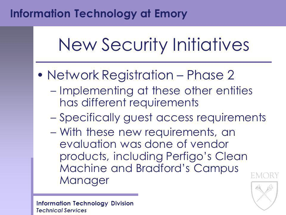 Information Technology at Emory Information Technology Division Technical Services New Security Initiatives Network Registration – Phase 2 –Implementing at these other entities has different requirements –Specifically guest access requirements –With these new requirements, an evaluation was done of vendor products, including Perfigo's Clean Machine and Bradford's Campus Manager