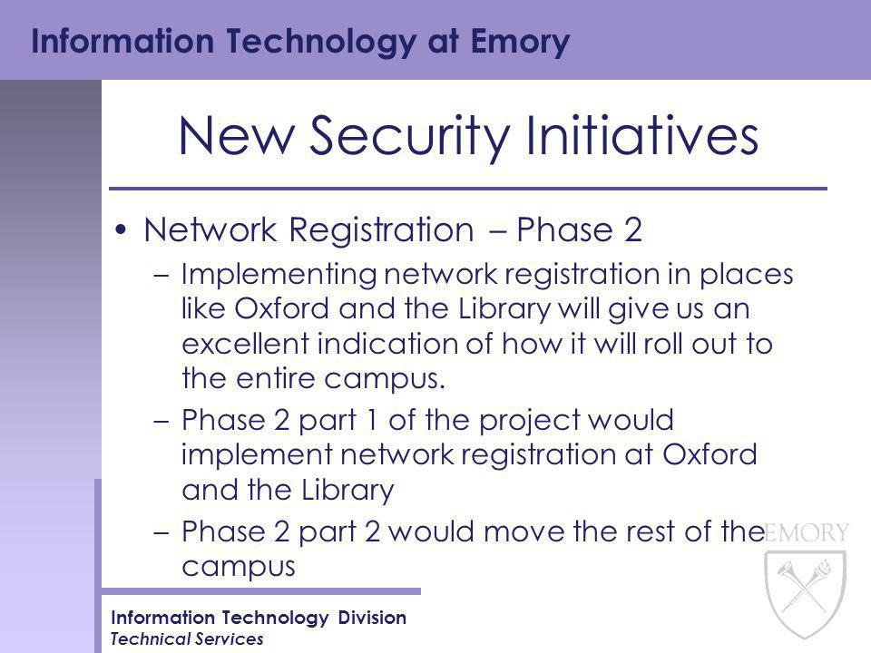 Information Technology at Emory Information Technology Division Technical Services New Security Initiatives Network Registration – Phase 2 –Implementing network registration in places like Oxford and the Library will give us an excellent indication of how it will roll out to the entire campus.