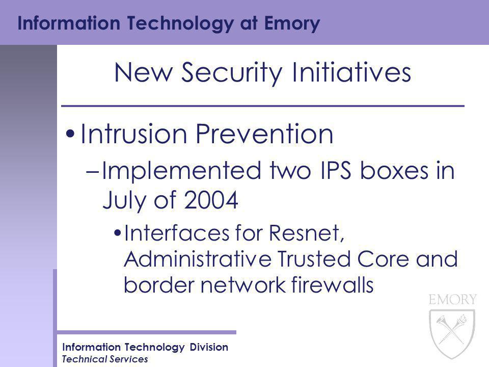Information Technology at Emory Information Technology Division Technical Services New Security Initiatives Intrusion Prevention –Implemented two IPS boxes in July of 2004 Interfaces for Resnet, Administrative Trusted Core and border network firewalls