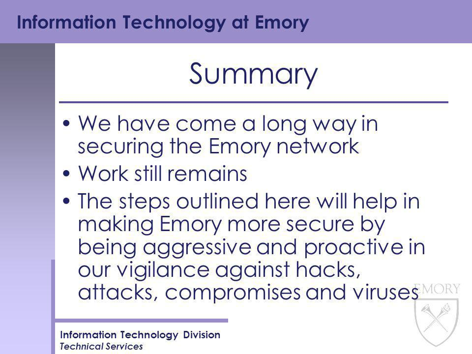 Information Technology at Emory Information Technology Division Technical Services Summary We have come a long way in securing the Emory network Work still remains The steps outlined here will help in making Emory more secure by being aggressive and proactive in our vigilance against hacks, attacks, compromises and viruses