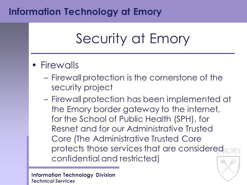 Information Technology at Emory Information Technology Division Technical Services Security at Emory Firewalls –Firewall protection is the cornerstone of the security project –Firewall protection has been implemented at the Emory border gateway to the internet, for the School of Public Health (SPH), for Resnet and for our Administrative Trusted Core (The Administrative Trusted Core protects those services that are considered confidential and restricted)