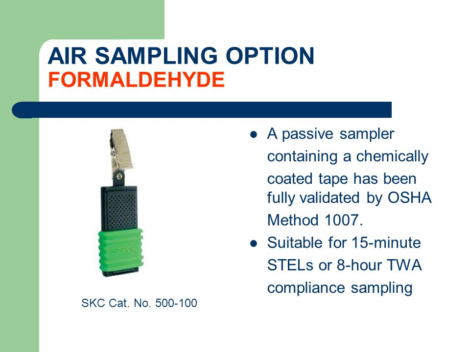 AIR SAMPLING OPTION FORMALDEHYDE A passive sampler containing a chemically coated tape has been fully validated by OSHA Method 1007.