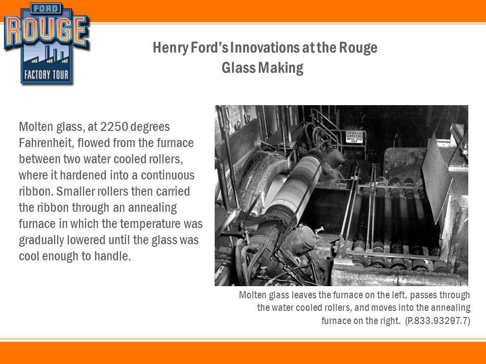 Henry Ford's Innovations at the Rouge Molten glass, at 2250 degrees Fahrenheit, flowed from the furnace between two water cooled rollers, where it hardened into a continuous ribbon.
