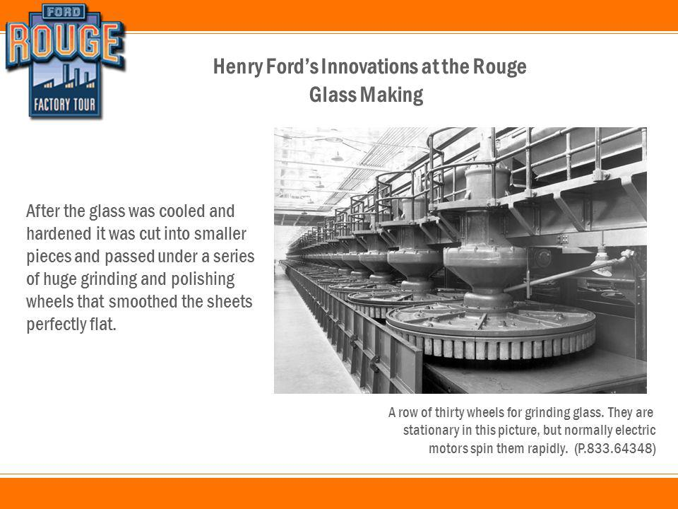 Henry Ford's Innovations at the Rouge After the glass was cooled and hardened it was cut into smaller pieces and passed under a series of huge grinding and polishing wheels that smoothed the sheets perfectly flat.