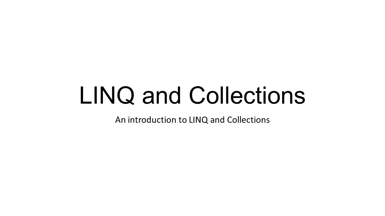 LINQ and Collections An introduction to LINQ and Collections
