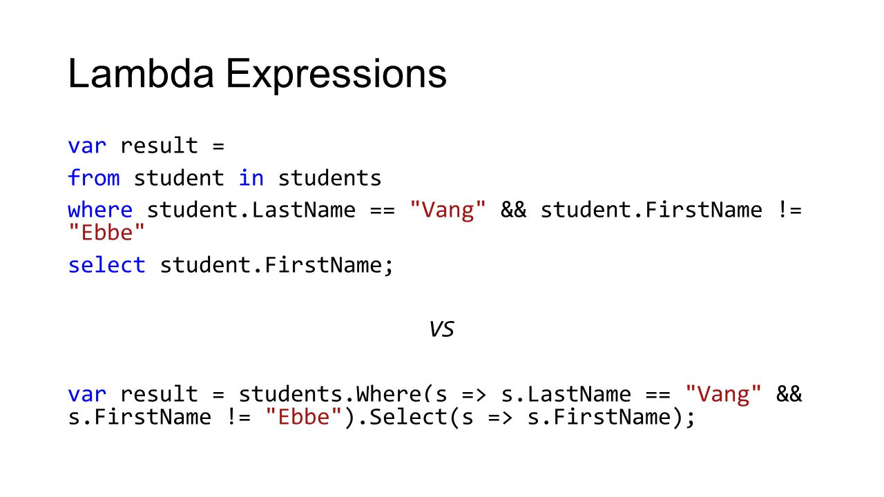 Lambda Expressions var result = from student in students where student.LastName == Vang && student.FirstName != Ebbe select student.FirstName; VS var result = students.Where(s => s.LastName == Vang && s.FirstName != Ebbe ).Select(s => s.FirstName);