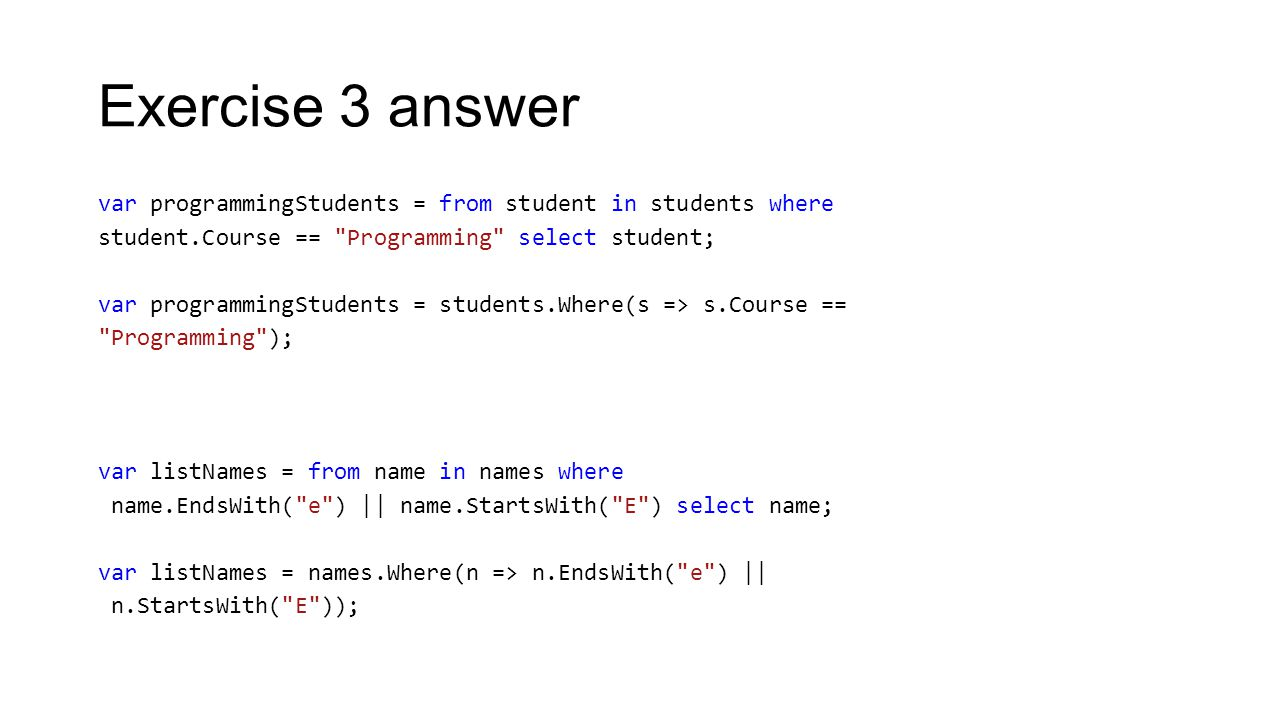 Exercise 3 answer var programmingStudents = from student in students where student.Course == Programming select student; var programmingStudents = students.Where(s => s.Course == Programming ); var listNames = from name in names where name.EndsWith( e ) || name.StartsWith( E ) select name; var listNames = names.Where(n => n.EndsWith( e ) || n.StartsWith( E ));