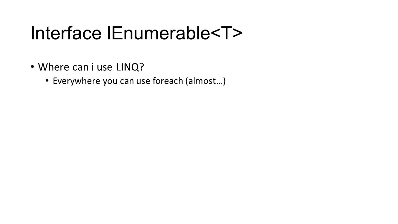 Interface IEnumerable Where can i use LINQ Everywhere you can use foreach (almost…)