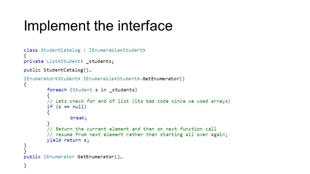 Implement the interface class StudentCatalog : IEnumerable { private List _students; public StudentCatalog()… IEnumerator IEnumerable.GetEnumerator()