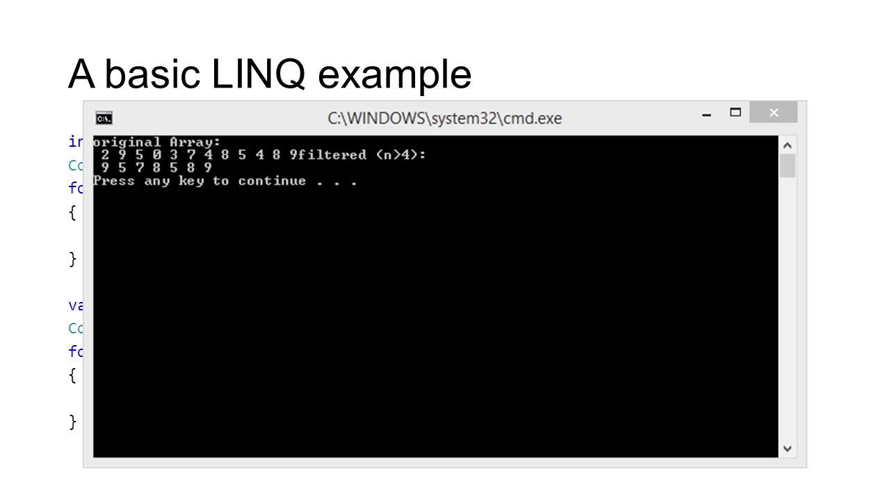 A basic LINQ example int[] values = {2, 9, 5, 0, 3, 7, 4, 8, 5, 4, 8, 9}; Console.WriteLine( original Array: ); foreach (var value in values) { Console.Write( {0} , value); } var filtered = from value in values where value > 4 select value; Console.WriteLine( filtered (n>4): ); foreach (var value in filtered) { Console.Write( {0} , value); }