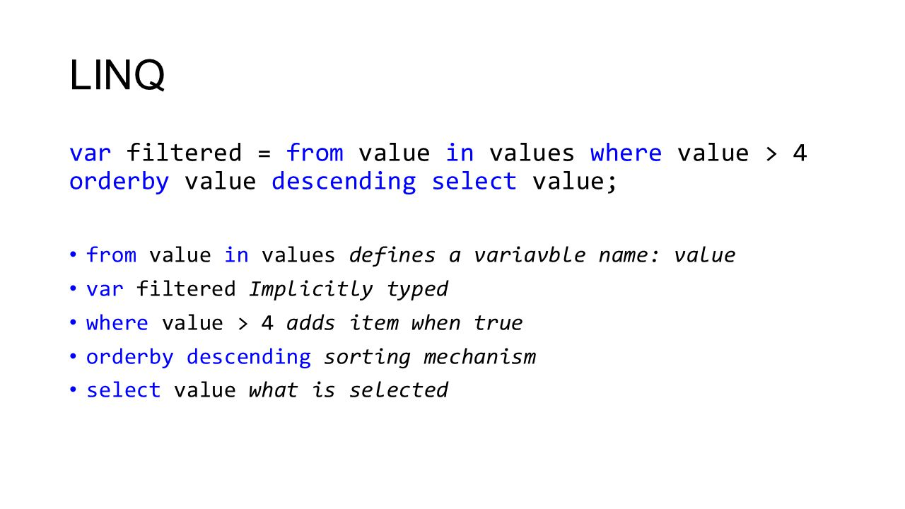 LINQ with objects var result = from student in students where student.LastName == Vang && student.FirstName != Ebbe select student.FirstName; foreach (var firstName in result) { Console.WriteLine(firstName); }
