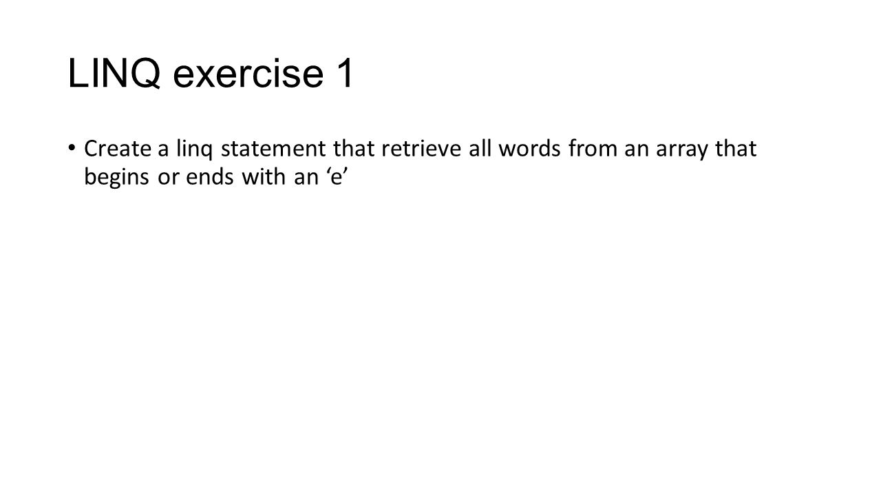 Exercise 1 answer String[] names = { Allan , Ebbe , Eric , Liv , Rick , Michael }; var listNames = from name in names where name.EndsWith( e ) || name.StartsWith( E ) select name; foreach (var name in listNames) { Console.WriteLine(name); }