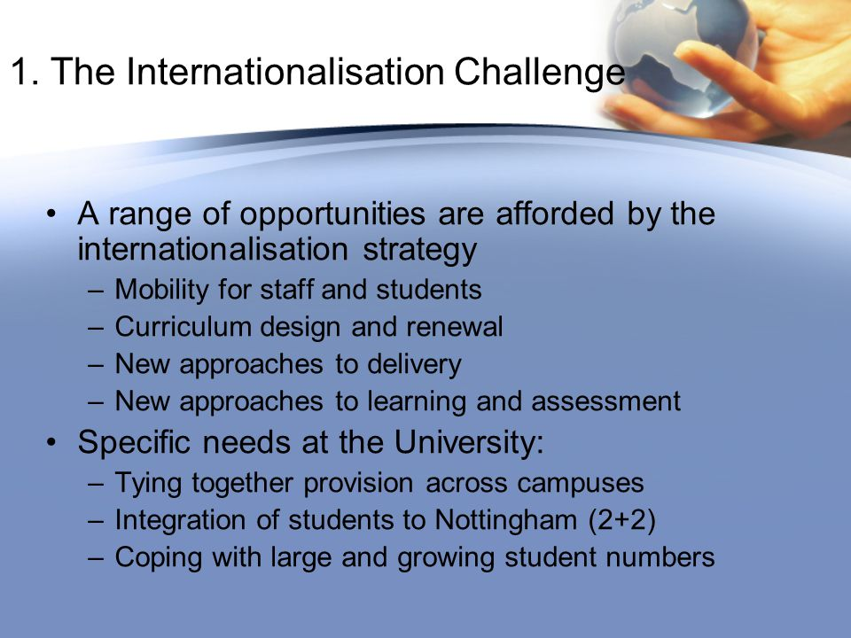 1. The Internationalisation Challenge A range of opportunities are afforded by the internationalisation strategy –Mobility for staff and students –Cur