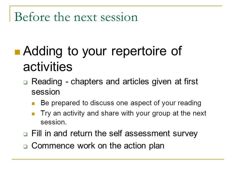 Before the next session Adding to your repertoire of activities  Reading - chapters and articles given at first session Be prepared to discuss one aspect of your reading Try an activity and share with your group at the next session.