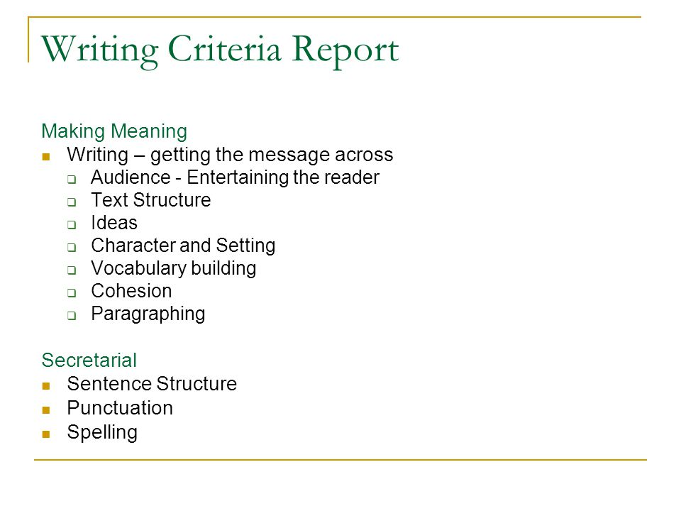 Writing Criteria Report Making Meaning Writing – getting the message across  Audience - Entertaining the reader  Text Structure  Ideas  Character and Setting  Vocabulary building  Cohesion  Paragraphing Secretarial Sentence Structure Punctuation Spelling