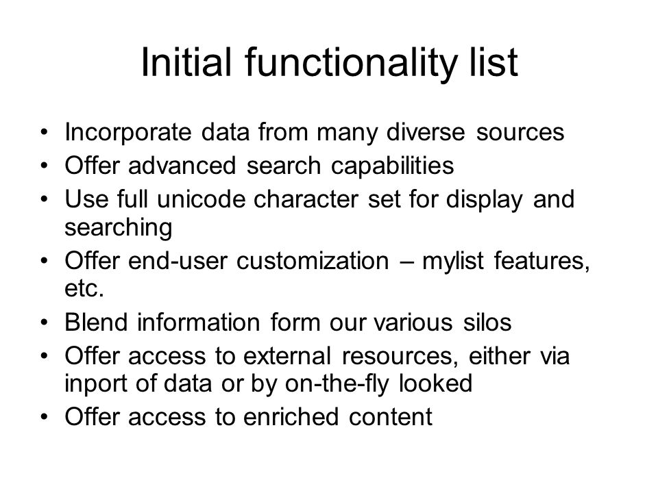 Initial functionality list Incorporate data from many diverse sources Offer advanced search capabilities Use full unicode character set for display and searching Offer end-user customization – mylist features, etc.