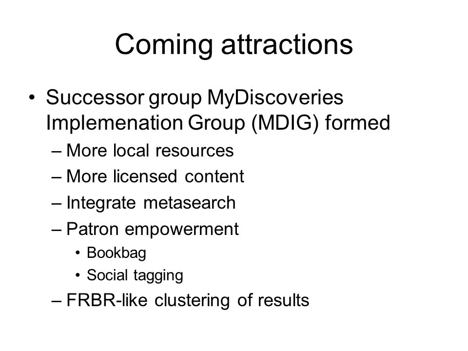 Coming attractions Successor group MyDiscoveries Implemenation Group (MDIG) formed –More local resources –More licensed content –Integrate metasearch –Patron empowerment Bookbag Social tagging –FRBR-like clustering of results