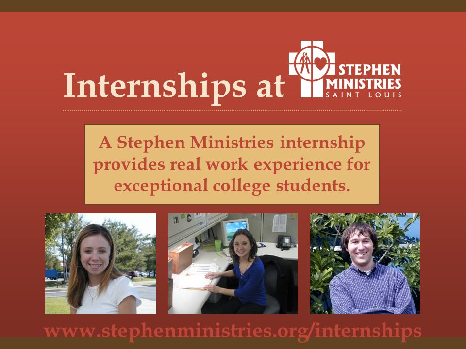 www.stephenministries.org/internships Internships at A Stephen Ministries internship provides real work experience for exceptional college students.