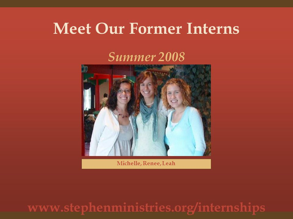 www.stephenministries.org/internships Meet Our Former Interns Michelle, Renee, Leah Summer 2008