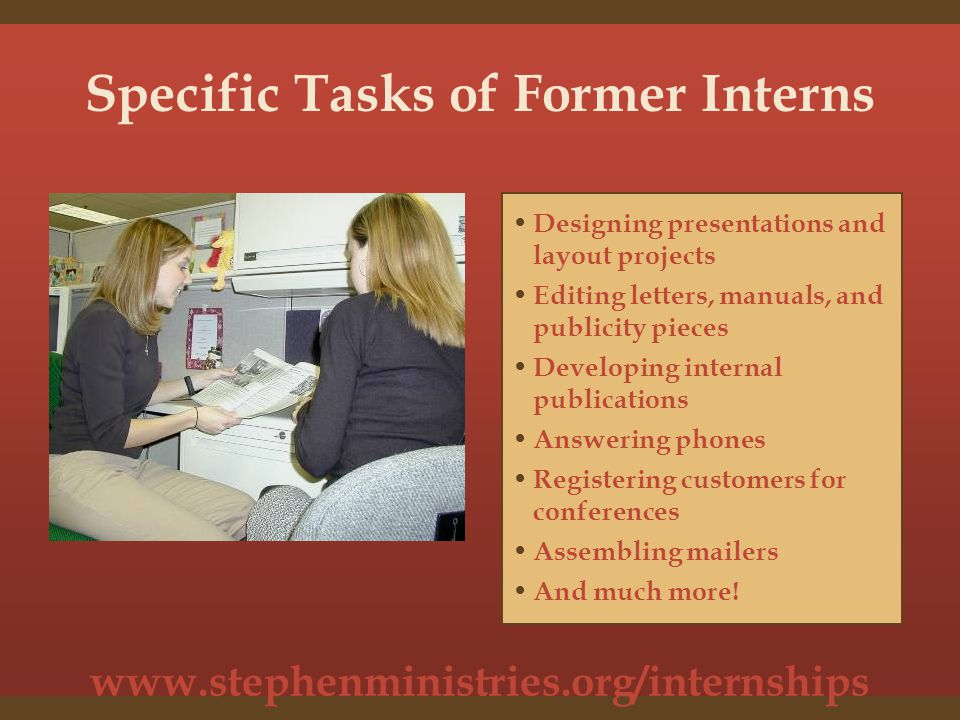 www.stephenministries.org/internships Interns May Gain Experience in a Number of Areas: Organization Management Conference Operations Writing and Editing Human Resources Customer Service Market Research Public Relations And many more