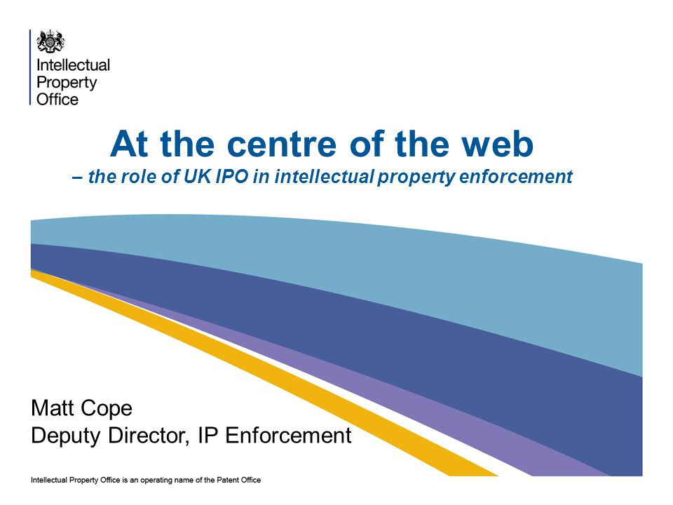 At the centre of the web – the role of UK IPO in intellectual property enforcement Matt Cope Deputy Director, IP Enforcement