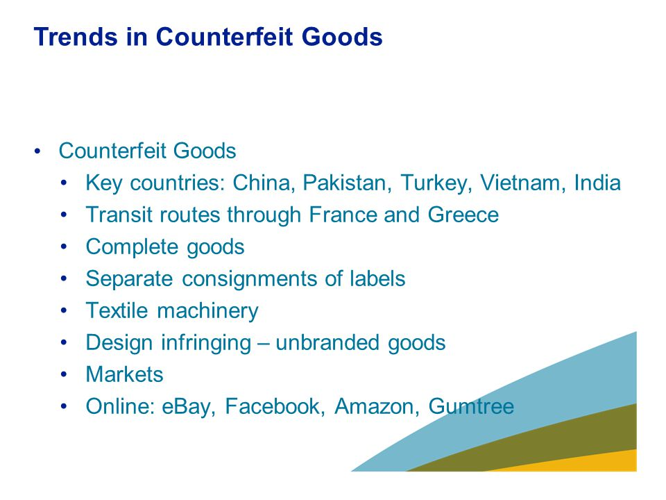 Trends in Counterfeit Goods Counterfeit Goods Key countries: China, Pakistan, Turkey, Vietnam, India Transit routes through France and Greece Complete