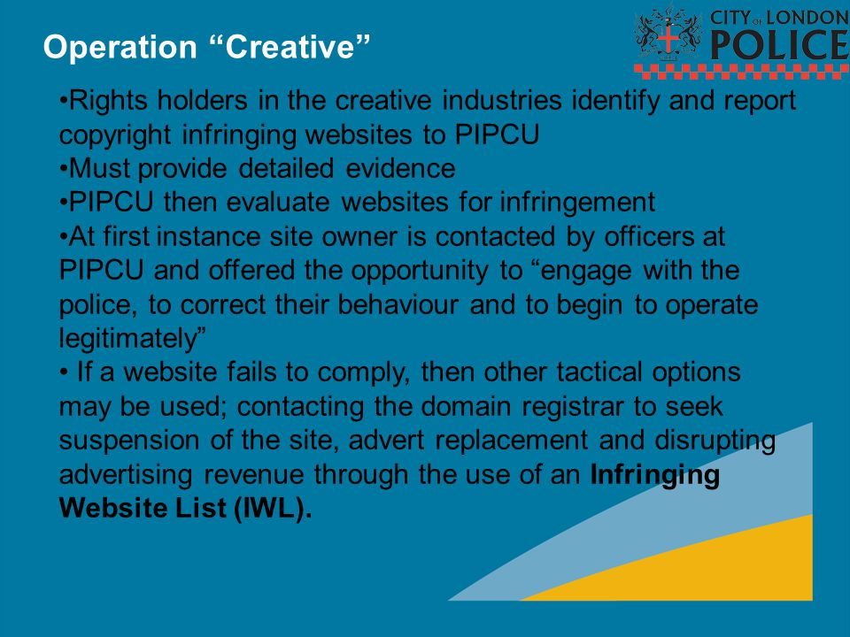"Operation ""Creative"" Rights holders in the creative industries identify and report copyright infringing websites to PIPCU Must provide detailed eviden"