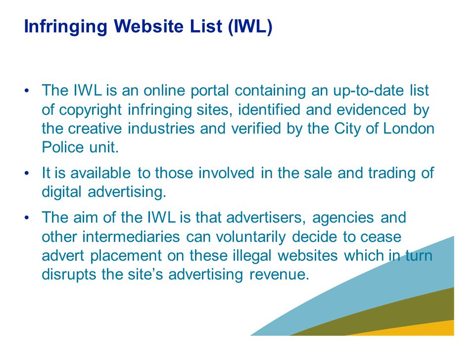 Infringing Website List (IWL) The IWL is an online portal containing an up-to-date list of copyright infringing sites, identified and evidenced by the