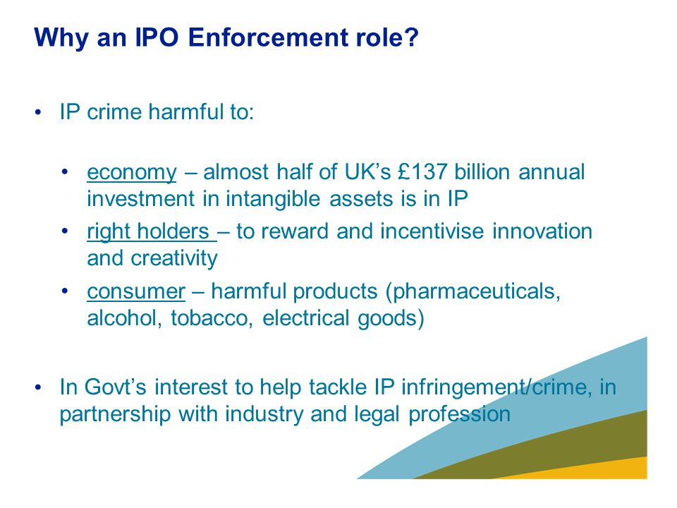 Why an IPO Enforcement role? IP crime harmful to: economy – almost half of UK's £137 billion annual investment in intangible assets is in IP right hol