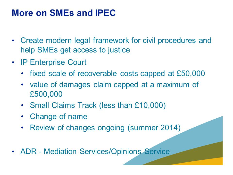 More on SMEs and IPEC Create modern legal framework for civil procedures and help SMEs get access to justice IP Enterprise Court fixed scale of recove
