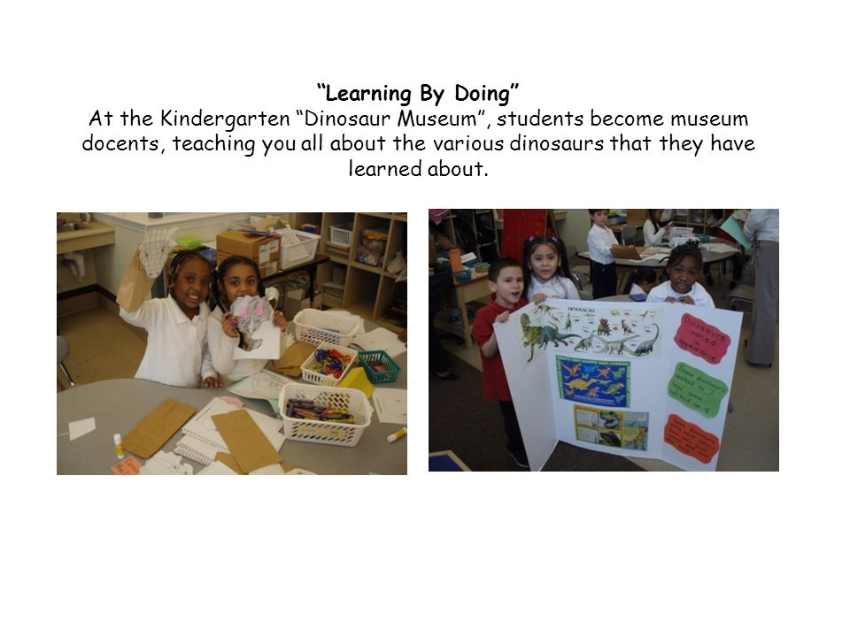 Learning By Doing At the Kindergarten Dinosaur Museum , students become museum docents, teaching you all about the various dinosaurs that they have learned about.