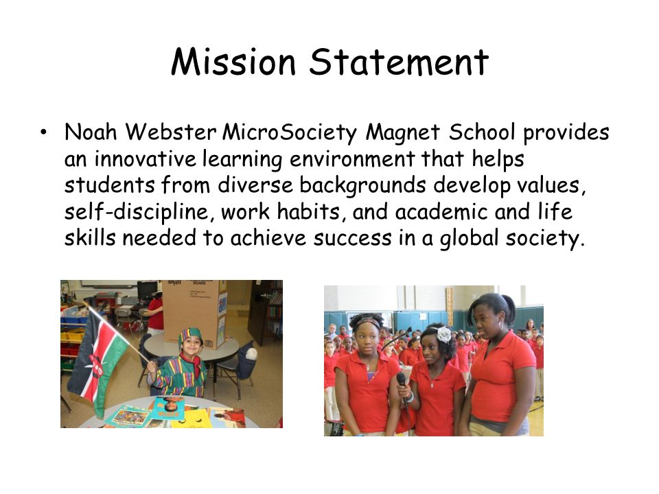 Mission Statement Noah Webster MicroSociety Magnet School provides an innovative learning environment that helps students from diverse backgrounds develop values, self-discipline, work habits, and academic and life skills needed to achieve success in a global society.