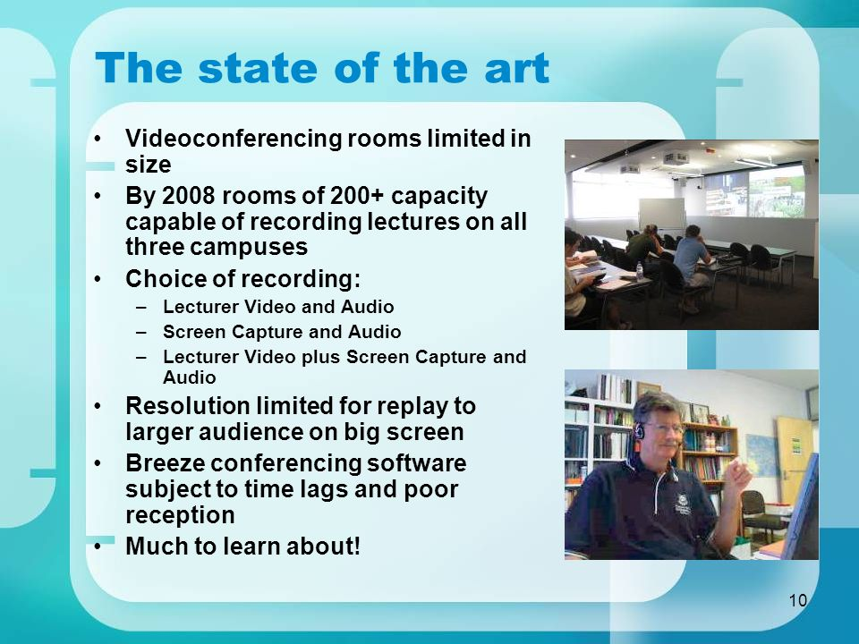10 The state of the art Videoconferencing rooms limited in size By 2008 rooms of 200+ capacity capable of recording lectures on all three campuses Choice of recording: –Lecturer Video and Audio –Screen Capture and Audio –Lecturer Video plus Screen Capture and Audio Resolution limited for replay to larger audience on big screen Breeze conferencing software subject to time lags and poor reception Much to learn about!