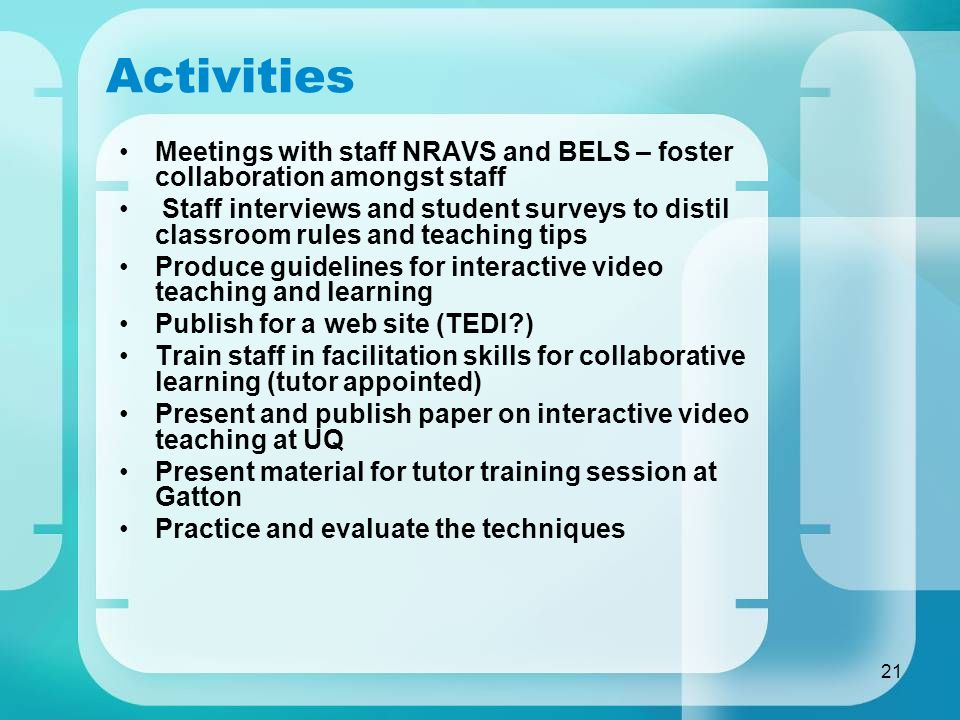 21 Activities Meetings with staff NRAVS and BELS – foster collaboration amongst staff Staff interviews and student surveys to distil classroom rules and teaching tips Produce guidelines for interactive video teaching and learning Publish for a web site (TEDI ) Train staff in facilitation skills for collaborative learning (tutor appointed) Present and publish paper on interactive video teaching at UQ Present material for tutor training session at Gatton Practice and evaluate the techniques