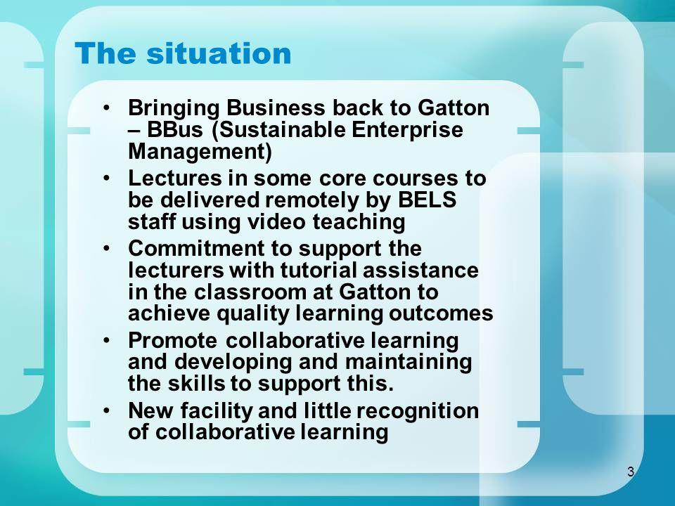 3 The situation Bringing Business back to Gatton – BBus (Sustainable Enterprise Management) Lectures in some core courses to be delivered remotely by BELS staff using video teaching Commitment to support the lecturers with tutorial assistance in the classroom at Gatton to achieve quality learning outcomes Promote collaborative learning and developing and maintaining the skills to support this.