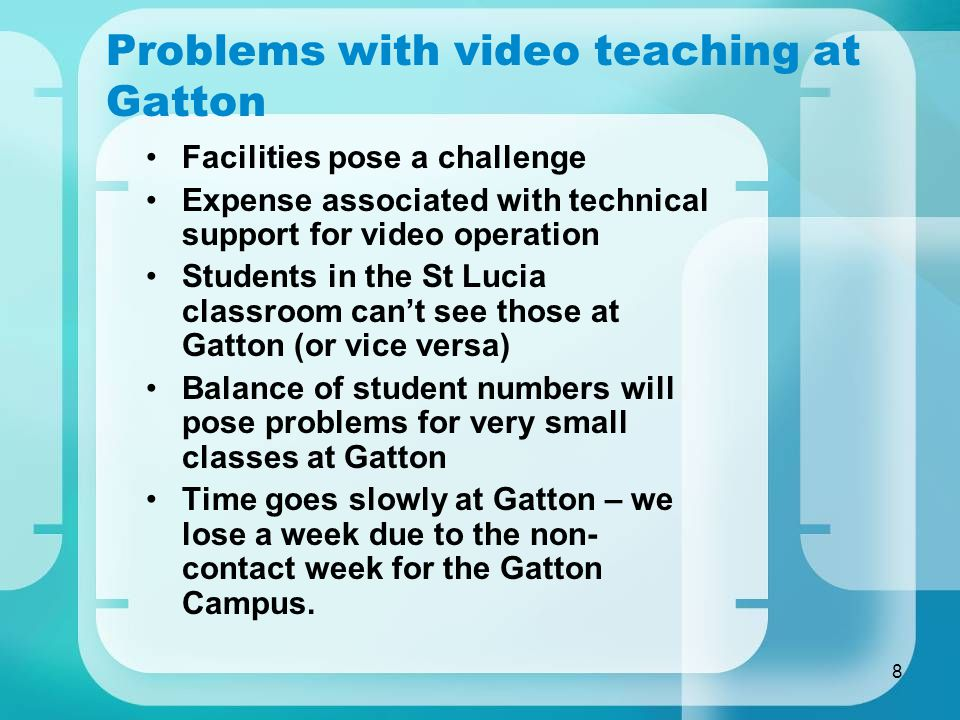 8 Problems with video teaching at Gatton Facilities pose a challenge Expense associated with technical support for video operation Students in the St Lucia classroom can't see those at Gatton (or vice versa) Balance of student numbers will pose problems for very small classes at Gatton Time goes slowly at Gatton – we lose a week due to the non- contact week for the Gatton Campus.