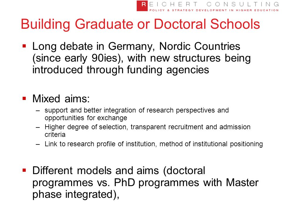 Building Graduate or Doctoral Schools  Long debate in Germany, Nordic Countries (since early 90ies), with new structures being introduced through funding agencies  Mixed aims: –support and better integration of research perspectives and opportunities for exchange –Higher degree of selection, transparent recruitment and admission criteria –Link to research profile of institution, method of institutional positioning  Different models and aims (doctoral programmes vs.