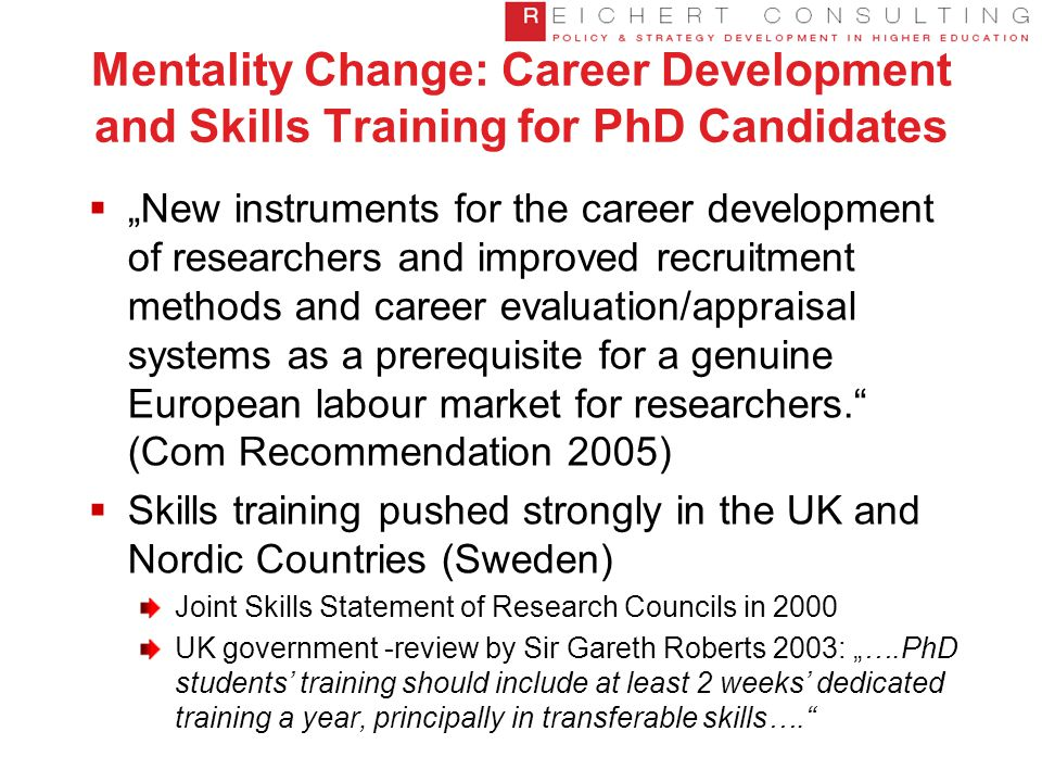 "Mentality Change: Career Development and Skills Training for PhD Candidates  ""New instruments for the career development of researchers and improved recruitment methods and career evaluation/appraisal systems as a prerequisite for a genuine European labour market for researchers. (Com Recommendation 2005)  Skills training pushed strongly in the UK and Nordic Countries (Sweden) Joint Skills Statement of Research Councils in 2000 UK government -review by Sir Gareth Roberts 2003: ""….PhD students' training should include at least 2 weeks' dedicated training a year, principally in transferable skills…."