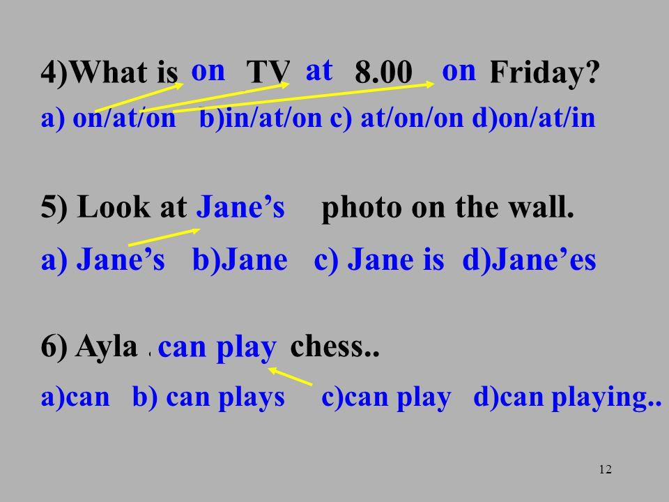 12 4)What is.......TV....... 8.00..... Friday? a) on/at/on b)in/at/on c) at/on/on d)on/at/in 5) Look at........ photo on the wall. a) Jane's b)Jane c)