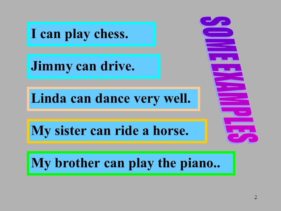 2 I can play chess. Jimmy can drive. Linda can dance very well. My sister can ride a horse. My brother can play the piano..