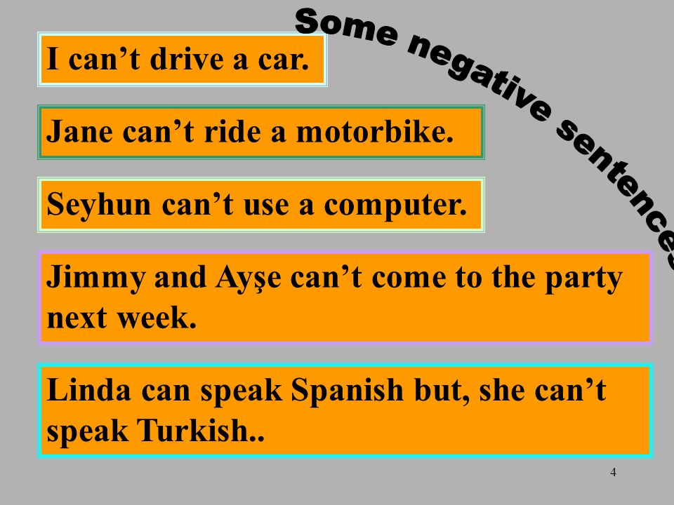 4 I can't drive a car. Linda can speak Spanish but, she can't speak Turkish..