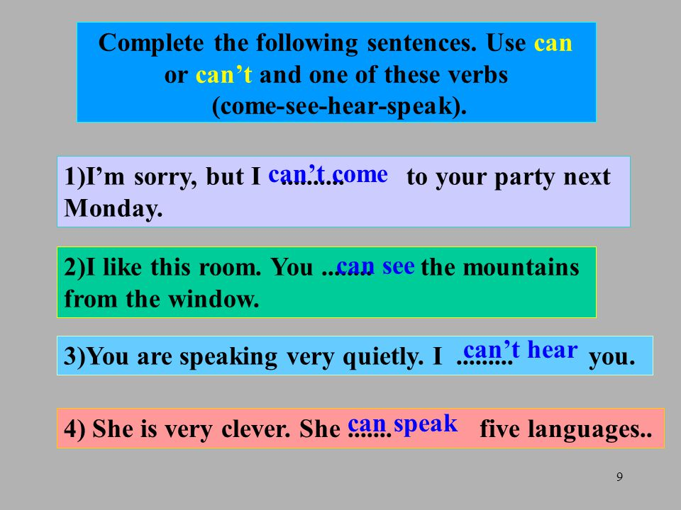 9 Complete the following sentences. Use can or can't and one of these verbs (come-see-hear-speak).