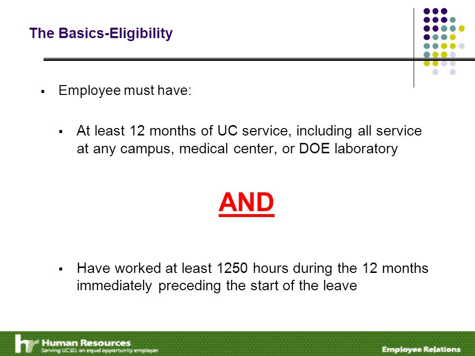 The Basics-Eligibility  Employee must have:  At least 12 months of UC service, including all service at any campus, medical center, or DOE laboratory AND  Have worked at least 1250 hours during the 12 months immediately preceding the start of the leave