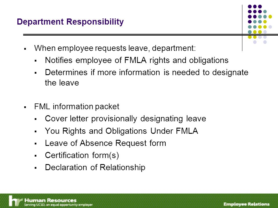 Department Responsibility  When employee requests leave, department:  Notifies employee of FMLA rights and obligations  Determines if more information is needed to designate the leave  FML information packet  Cover letter provisionally designating leave  You Rights and Obligations Under FMLA  Leave of Absence Request form  Certification form(s)  Declaration of Relationship