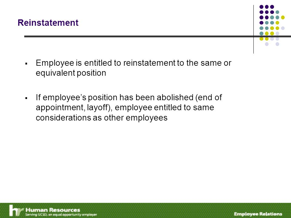 Reinstatement  Employee is entitled to reinstatement to the same or equivalent position  If employee's position has been abolished (end of appointment, layoff), employee entitled to same considerations as other employees
