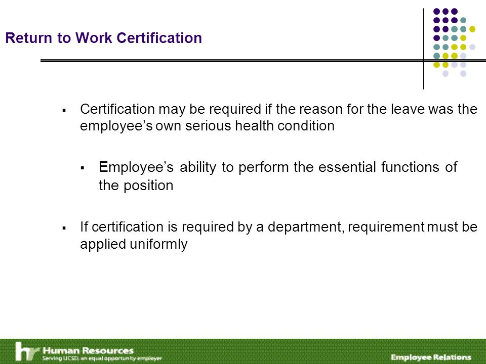 Return to Work Certification  Certification may be required if the reason for the leave was the employee's own serious health condition  Employee's ability to perform the essential functions of the position  If certification is required by a department, requirement must be applied uniformly