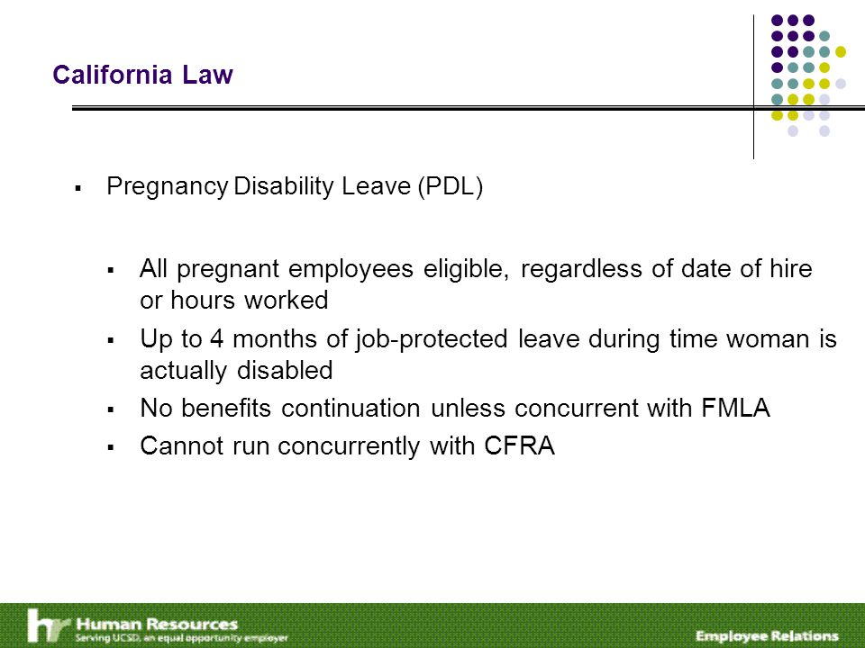 California Law  Pregnancy Disability Leave (PDL)  All pregnant employees eligible, regardless of date of hire or hours worked  Up to 4 months of job-protected leave during time woman is actually disabled  No benefits continuation unless concurrent with FMLA  Cannot run concurrently with CFRA
